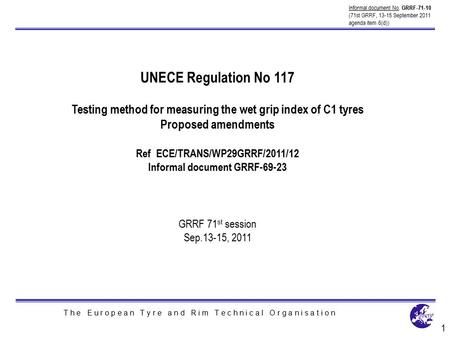 T h e E u r o p e a n T y r e a n d R i m T e c h n i c a l O r g a n i s a t i o n UNECE Regulation No 117 Testing method for measuring the wet grip index.