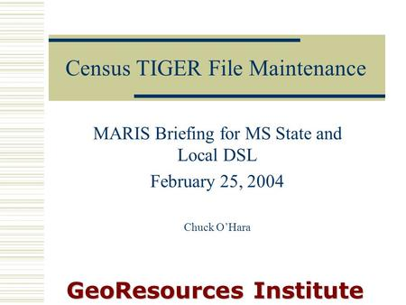 GeoResources Institute Census TIGER File Maintenance MARIS Briefing for MS State and Local DSL February 25, 2004 Chuck O'Hara.