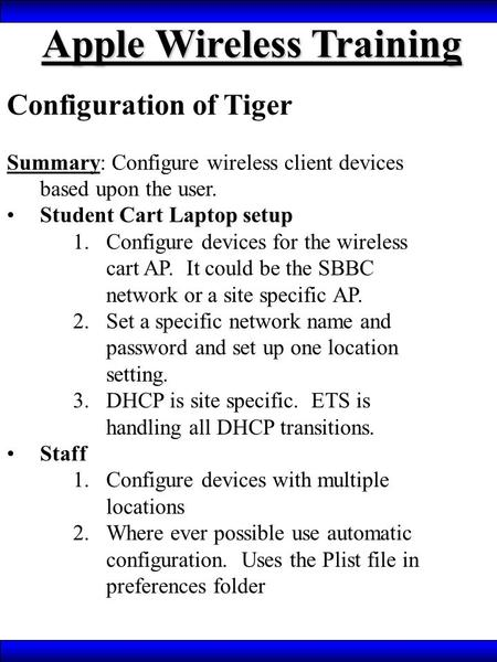 Apple Wireless Training Configuration of Tiger Summary: Configure wireless client devices based upon the user. Student Cart Laptop setup 1.Configure devices.