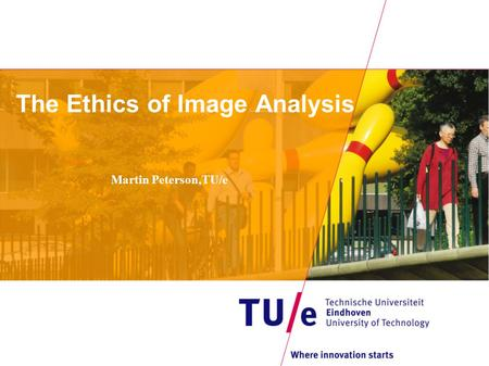 The Ethics of Image Analysis Martin Peterson,TU/e.