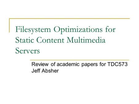 Filesystem Optimizations for Static Content Multimedia Servers Review of academic papers for TDC573 Jeff Absher.