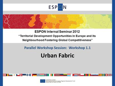 "Parallel Workshop Session: Workshop 1.1 Urban Fabric ESPON Internal Seminar 2012 ""Territorial Development Opportunities in Europe and its Neighbourhood."