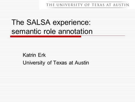 The SALSA experience: semantic role annotation Katrin Erk University of Texas at Austin.