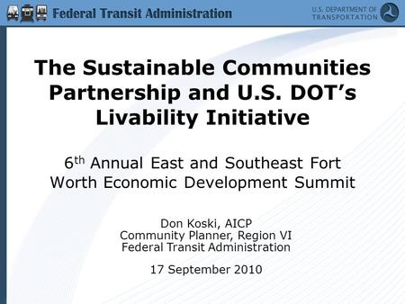 The Sustainable Communities Partnership and U.S. DOT's Livability Initiative 6 th Annual East and Southeast Fort Worth Economic Development Summit Don.