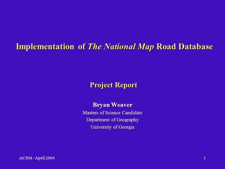 ACSM - April 20041 Implementation of The National Map Road Database Bryan Weaver Masters of Science Candidate Department of Geography University of Georgia.