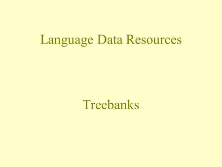 Language Data Resources Treebanks. A treebank is a … database of syntactic trees corpus annotated with morphological and syntactic information segmented,