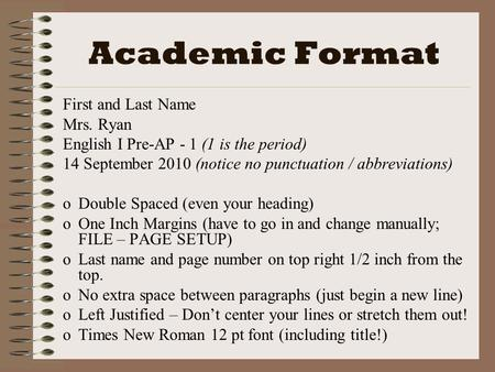Academic Format First and Last Name Mrs. Ryan English I Pre-AP - 1 (1 is the period) 14 September 2010 (notice no punctuation / abbreviations) oDoDouble.
