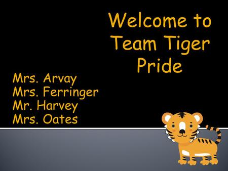 Mrs. Arvay Mrs. Ferringer Mr. Harvey Mrs. Oates Welcome to Team Tiger Pride.