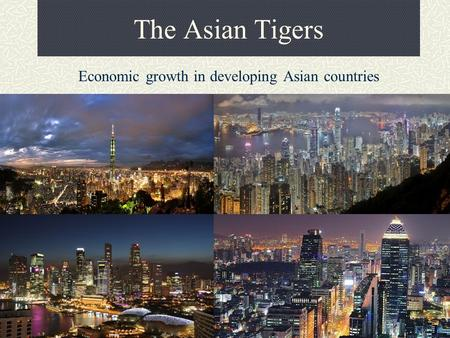 The Asian Tigers Economic growth in developing Asian countries.