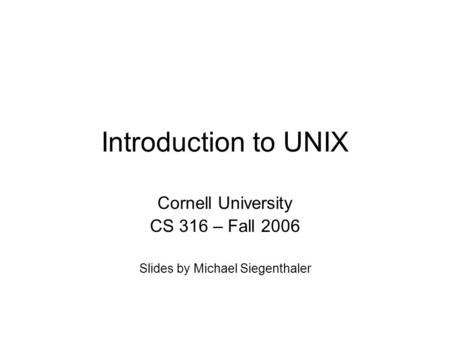 Introduction to UNIX Cornell University CS 316 – Fall 2006 Slides by Michael Siegenthaler.