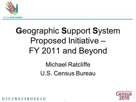 1 Geographic Support System Proposed Initiative – FY 2011 and Beyond Michael Ratcliffe U.S. Census Bureau 1.