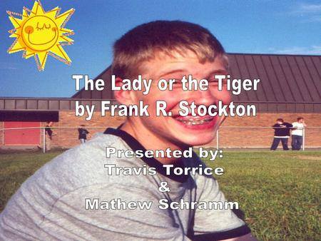 The Lady or the Tiger Presented by: Travis Torrice & Mathew Schramm.