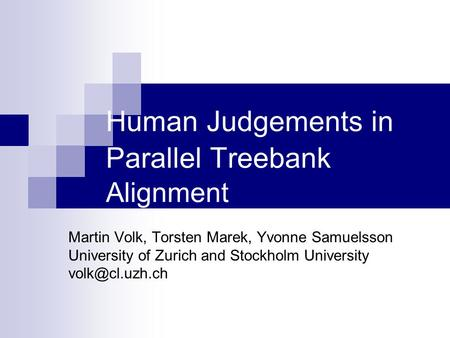 Human Judgements in Parallel Treebank Alignment Martin Volk, Torsten Marek, Yvonne Samuelsson University of Zurich and Stockholm University