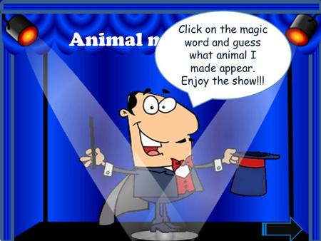 Animal magic Show Click on the magic word and guess what animal I made appear. Enjoy the show!!!