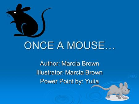 ONCE A MOUSE… Author: Marcia Brown Illustrator: Marcia Brown Power Point by: Yulia.