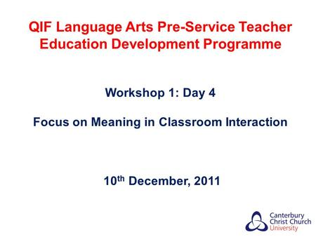 QIF Language Arts Pre-Service Teacher Education Development Programme Workshop 1: Day 4 Focus on Meaning in Classroom Interaction 10 th December, 2011.