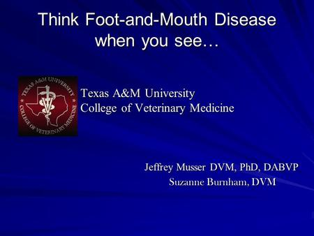 Think Foot-and-Mouth Disease when you see… Texas A&M University Texas A&M University College of Veterinary Medicine College of Veterinary Medicine Jeffrey.