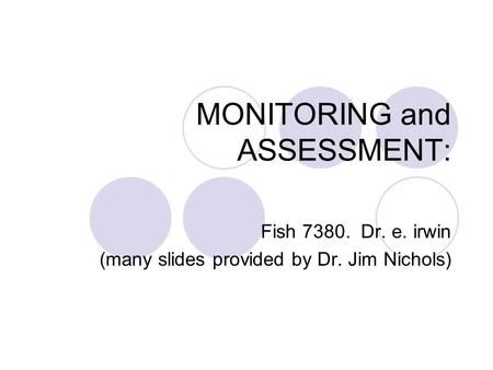 MONITORING and ASSESSMENT: Fish 7380. Dr. e. irwin (many slides provided by Dr. Jim Nichols)