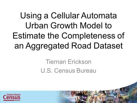 Using a Cellular Automata Urban Growth Model to Estimate the Completeness of an Aggregated Road Dataset Tiernan Erickson U.S. Census Bureau.