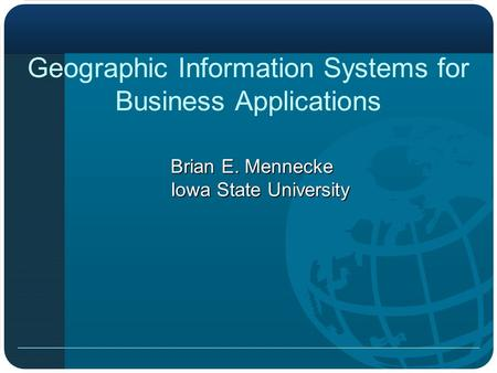 Geographic Information Systems for Business Applications Brian E. Mennecke Iowa State University.