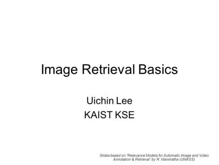 "Image Retrieval Basics Uichin Lee KAIST KSE Slides based on ""Relevance Models for Automatic Image and Video Annotation & Retrieval"" by R. Manmatha (UMASS)"