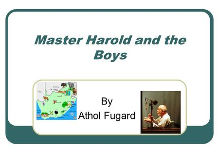 Master Harold and the Boys By Athol Fugard. Athol Fugard [AtOl´ fyOO´gard] White South African Born June 11,1932 in the remote village of Middleburg,