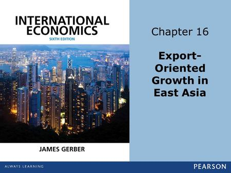 Chapter 16 Export- Oriented Growth in East Asia. Copyright ©2014 Pearson Education, Inc. All rights reserved.16-2 Learning Objectives List five general.