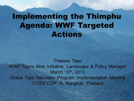 Implementing the Thimphu Agenda: WWF Targeted Actions Therese Tepe WWF Tigers Alive Initiative, Landscape & Policy Manager March 10 th, 2013 Global Tiger.