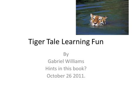 Tiger Tale Learning Fun By Gabriel Williams Hints in this book? October 26 2011.