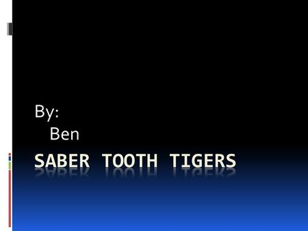 By: Ben. Saber tooth tiger Everyone likes saber tooth tigers. In this report you will learn about its habitat. You will be also learning about its special.