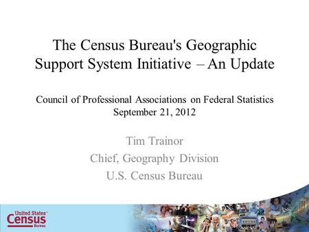 The Census Bureau's Geographic Support System Initiative – An Update Council of Professional Associations on Federal Statistics September 21, 2012 Tim.