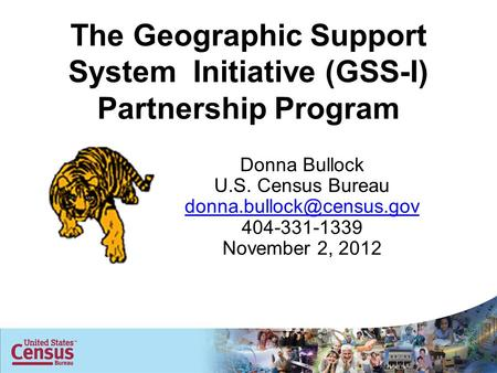The Geographic Support System Initiative (GSS-I) Partnership Program Donna Bullock U.S. Census Bureau 404-331-1339 November 2,