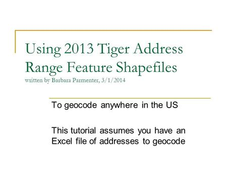 Using 2013 Tiger Address Range Feature Shapefiles written by Barbara Parmenter, 3/1/2014 To geocode anywhere in the US This tutorial assumes you have an.
