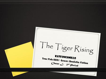 The Tiger Rising Kate DiCamillo Year Pub:2001 Genre: Realistic Fiction Oscar L. 2 nd Period.