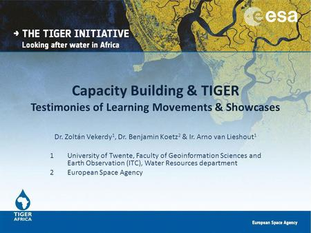 Capacity Building & TIGER Testimonies of Learning Movements & Showcases Dr. Zoltán Vekerdy 1, Dr. Benjamin Koetz 2 & Ir. Arno van Lieshout 1 1University.
