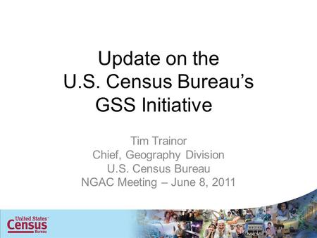 Update on the U.S. Census Bureau's GSS Initiative Tim Trainor Chief, Geography Division U.S. Census Bureau NGAC Meeting – June 8, 2011.