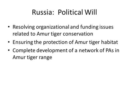 Russia: Political Will Resolving organizational and funding issues related to Amur tiger conservation Ensuring the protection of Amur tiger habitat Complete.
