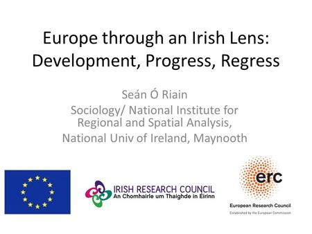 Europe through an Irish Lens: Development, Progress, Regress Seán Ó Riain Sociology/ National Institute for Regional and Spatial Analysis, National Univ.