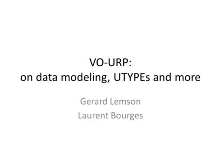 VO-URP: on data modeling, UTYPEs and more Gerard Lemson Laurent Bourges.