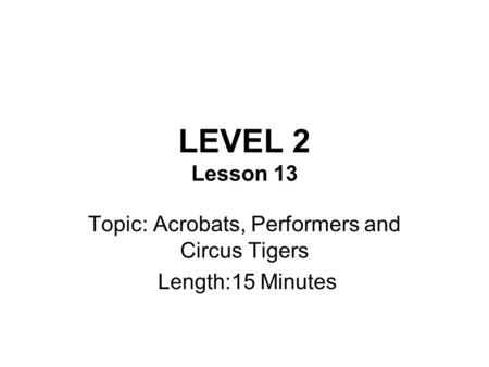 LEVEL 2 Lesson 13 Topic: Acrobats, Performers and Circus Tigers Length:15 Minutes.