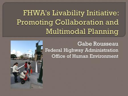 Gabe Rousseau Federal Highway Administration Office of Human Environment.