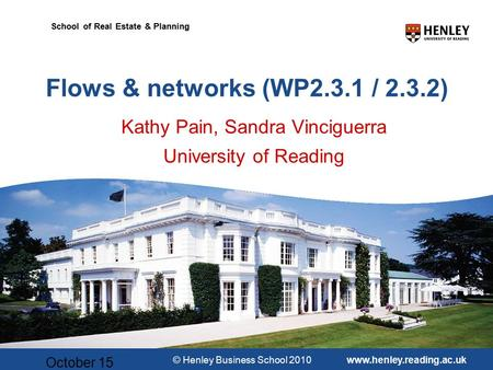 © Henley Business School 2010www.henley.reading.ac.uk School of Real Estate & Planning October 15 Flows & networks (WP2.3.1 / 2.3.2) Kathy Pain, Sandra.