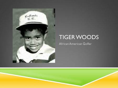 "TIGER WOODS African American Golfer. TIGER WOODS  He was born on December 30, 1975  His name was Eldrick Tont Woods, but his nickname was ""Tiger"" "