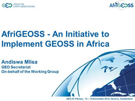 AfriGEOSS - An Initiative to Implement GEOSS in Africa Andiswa Mlisa GEO Secretariat On-behalf of the Working Group GEO-XI Plenary, 13 – 14 November 2014,