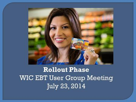 Rollout Phase WIC EBT User Group Meeting July 23, 2014.