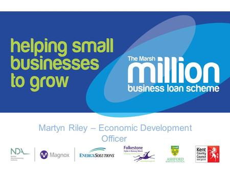 Martyn Riley – Economic Development Officer. What is Marsh Million Funded by Magnox, Kent County Council, Ashford Borough Council and Shepway District.