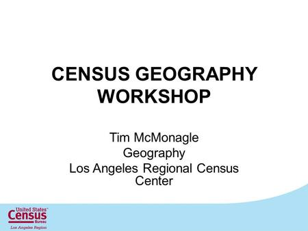 CENSUS GEOGRAPHY WORKSHOP Tim McMonagle Geography Los Angeles Regional Census Center 1.