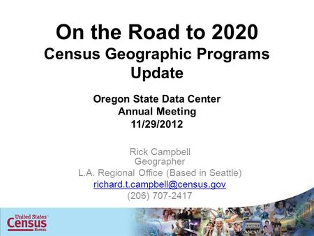 On the Road to 2020 Census Geographic Programs Update Oregon State Data Center Annual Meeting 11/29/2012 Rick Campbell Geographer L.A. Regional Office.