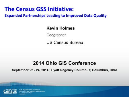 The Census GSS Initiative: Expanded Partnerships Leading to Improved Data Quality Kevin Holmes Geographer US Census Bureau 2014 Ohio GIS Conference September.