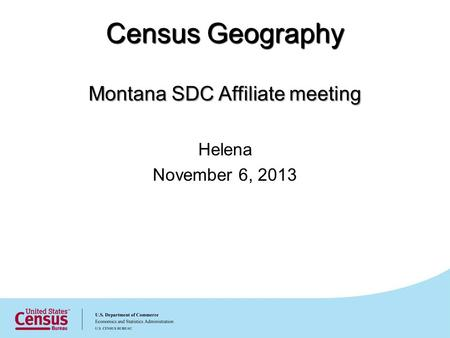 Census Geography Montana SDC Affiliate meeting Helena November 6, 2013.